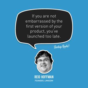 If you are not embarrassed by the first version of your product, you've launched too late.  - Reid Hoffman